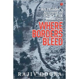 Where Borders Bleed: An Insider's Account of Indo-Pak Relations by Rajiv Dogra