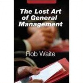 The Lost Art of General Management by Rob Waite
