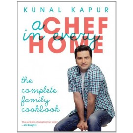 A Chef in Every Home: The Complete Family Cookbook by Kunal Kapur