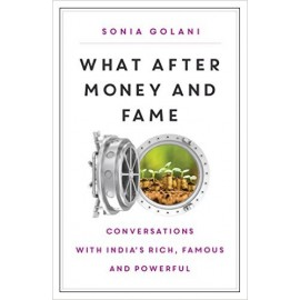 What After Money and Fame: Conversations with India's Rich, Famous and Powerful by Sonia Golani