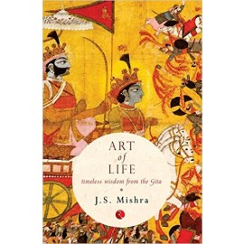 Art of Life: Timeless Wisdom from the Gita by J.S. Mishra