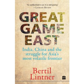 Great Game East India, China and the Struggle for Asia's Most Volatile Frontier by Bertil Lintner