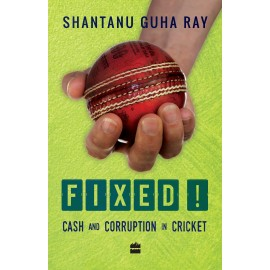 Fixed! Cash and Corruption in Cricket by Shantanu Guha Ray