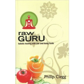 Raw Guru: Holistic Healing with Raw and Living Foods  by Philip Clegg