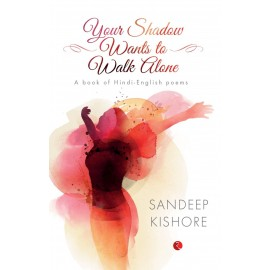 Your Shadow Wants to Walk Alone: A Book of Hindi-English Poems